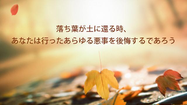 落ち葉が土に還る時、あなたは行ったあらゆる悪事を後悔するであろう